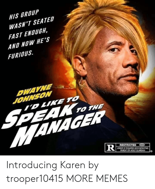 Dwayne: HIS GROUP  WASN'T SEATED  FAST ENOUGH,  AND NOW HE'S  FURIOUS  DWAYNE  JOHNSON  ID LIKE TO  S  MANAGER  PEAK TO THE  adam.the.creater  RESTRICTED  UNDER 17 REQUIRES ACCOMPANYING  PARENT OR ADULTGUARDIAN  TR Introducing Karen by trooper10415 MORE MEMES