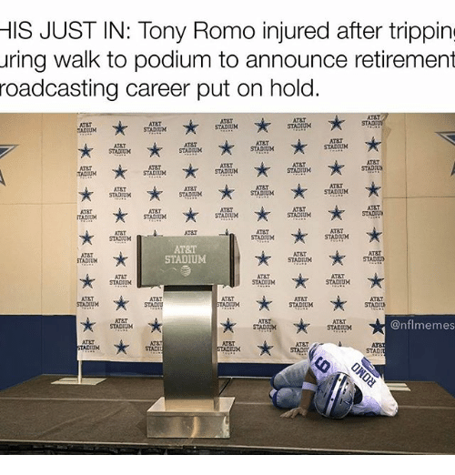 Atat: HIS JUST IN: Tony Romo injured after tripping  uring walk to podium to announce retirement  roadcasting career put on hold.  ATa.  ATT  STAD  ATT  AT&T  STADIUM  STADHUM  STADIUM  TADIUM  AT&T  AT&T  ATRT  STADIUM  STADIUM  STADIUM  AT&T  AT&T  STADIUN  STADIUM  STADIUM  STADOUM  ATET  AT&T  AT&T  STADIUM  STADIUM  STADIUM  ART  ATBT  STADIUN  STADTUX  STADIUM  STADIUM  ITADOUM  AT&T  STADIUM  STADIUM  STADOUM  AT&T  AT&T  ATAT  STADIUM  STADIUM  STADTUN  ATET  ATRT  STADIUM  STADIUM  AT&T  AT&T  AT&T  STADIUM  STADIU  STADIUM  STADIUM  ATET  @nfl memes  STADIUM  STADIUM  STADIUM  AT&T  PTADIUN  STADI  STADT  STAD