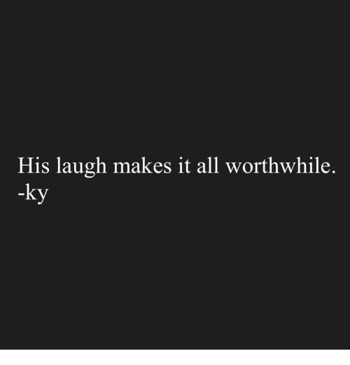 worthwhile: His laugh makes it all worthwhile.  -ky