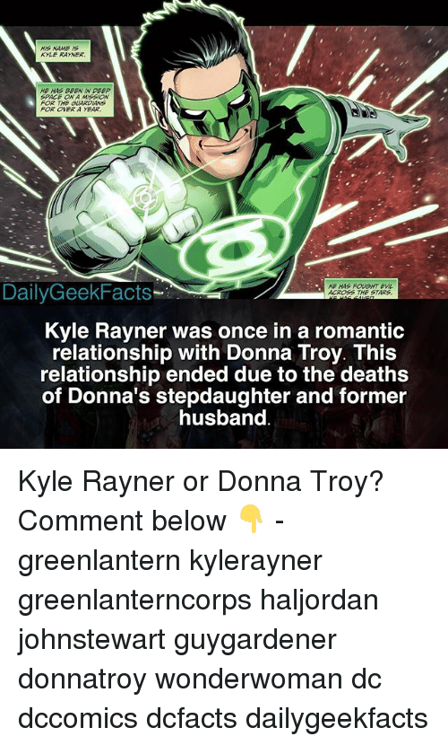 Kylee: HIS NAME S  KYLE RAYNER  HE HAS BEEN IN D EP  SPAC ON A MISSION  FOR TH GUARDIANS  FOR OVER A YEAR.  DailyGeekFacts  HE HAS FOUGHT EV  ACROSS THE STARS  Kyle Rayner was once in a romantic  relationship with Donna Troy. This  relationship ended due to the deaths  of Donna's stepdaughter and former  husband Kyle Rayner or Donna Troy? Comment below 👇 - greenlantern kylerayner greenlanterncorps haljordan johnstewart guygardener donnatroy wonderwoman dc dccomics dcfacts dailygeekfacts