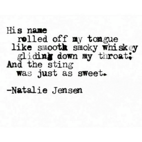 whiskey: His nane  rolled off my tongue  like sinootk siaoky whiskey  smoky W  idiny down my throat;  And the sting  was Just as sweet.  -Natalie Jensen