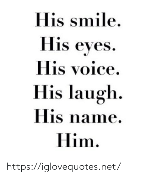 Voice: His smile  His eyes  His voice  His laugh  His name  Him https://iglovequotes.net/