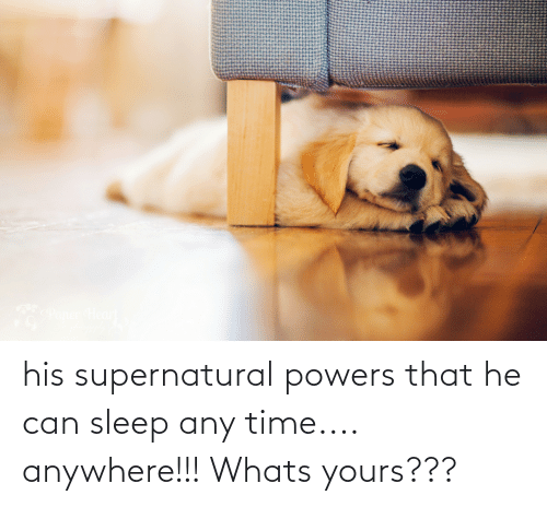 powers: his supernatural powers that he can sleep any time.... anywhere!!! Whats yours???