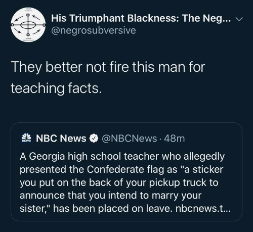 "Georgia: His Triumphant Blackness: The Neg...  @negrosubversive  They better not fire this man for  teaching facts.  A NBC News  @NBCNews · 48m  NEWS  A Georgia high school teacher who allegedly  presented the Confederate flag as ""a sticker  you put on the back of your pickup truck to  announce that you intend to marry your  sister,"" has been placed on leave. nbcnews.t..."