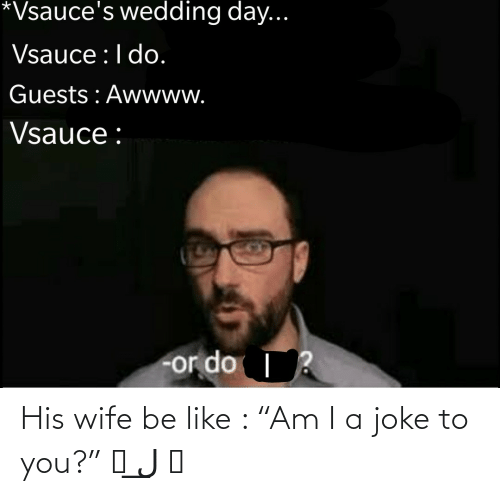 "you: His wife be like : ""Am I a joke to you?"" ಠ ل͟ ಠ"