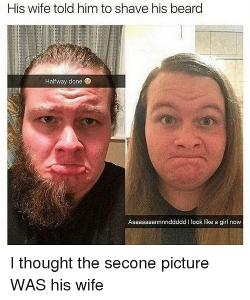 Beard, Girl, and Wife: His wife told him to shave his beard  Halfway done  Aaaaaaaannnnddddd I look like a girl now I thought the secone picture WAS his wife
