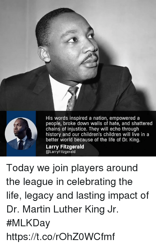 Martin Luther King: His words inspired a nation, empowered a  people, broke down walls of hate, and shattered  chains of injustice. They will echo through  history and our children's children will live in a  better world because of the life of Dr. King  Larry Fitzgerald  DLarryFitzgerald Today we join players around the league in celebrating the life, legacy and lasting impact of Dr. Martin Luther King Jr. #MLKDay https://t.co/rOhZ0WCfmf