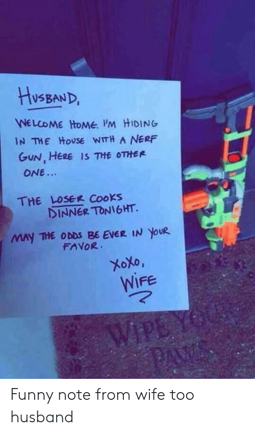 Funny Husband Memes: HISBAND  WELCOME HONME. M HIDING  IN THE HOUSE WITH A NERF  GUN, HERE IS THE OTHER  ONE...  THE LOSER Cooks  DINNER TONIGHT.  MAy THE ODDS BE EVER IN YOUR  FAVOR  XOXO,  WIFE  WIPE YO  PAW Funny note from wife too husband