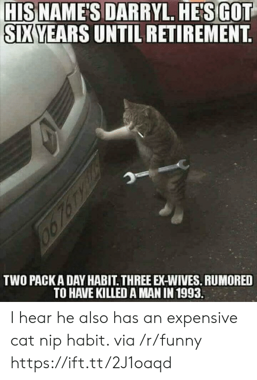 Killed A Man: HISNAMES  DA  SIXYEARS UNTIL RETIREMENT  SIXYEARS UNTIL RETIREMENT  TWO PACKADAY HABIT THREE EX-WIVES. RUMORED  TO HAVE KILLED A MAN IN 1993. I hear he also has an expensive cat nip habit. via /r/funny https://ift.tt/2J1oaqd