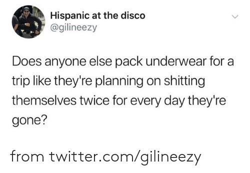 Dank, Twitter, and 🤖: Hispanic at the disco  @gilineezy  Does anyone else pack underwear for a  trip like they're planning on shitting  themselves twice for every day they're  gone? from twitter.com/gilineezy