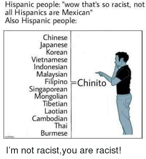 "Indonesian: Hispanic people: ""wow that's so racist, not  all Hispanics are Mexican""  Also Hispanic people:  Chinese  Japanese  orean  Vietnamese  Indonesian  Malaysian  Filípino Chinito  Singaporean  ongolian  Tibetian  Laotian  Cambodian  Thai  Burmese I'm not racist,you are racist!"