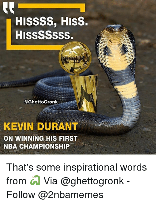 nba championships: HISSSS, HISS.  HISSSSSSS.  @GhettoGronk  KEVIN DURANT  ON WINNING HIS FIRST  NBA CHAMPIONSHIP That's some inspirational words from 🐍 Via @ghettogronk - Follow @2nbamemes