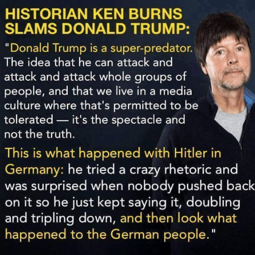 """Crazy, Donald Trump, and Ken: HISTORIAN KEN BURNS  SLAMS DONALD TRUMP:  """"Donald Trump is a super-predator.  The idea that he can attack and  attack and attack whole groups of  people, and that we live in a media  culture where that's permitted to be  tolerated it's the spectacle and  not the truth.  This is what happened with Hitler in  Germany: he tried a crazy rhetoric and  was surprised when nobody pushed back  on it so he just kept saying it, doubling  and tripling down, and then look what  happened to the German people"""