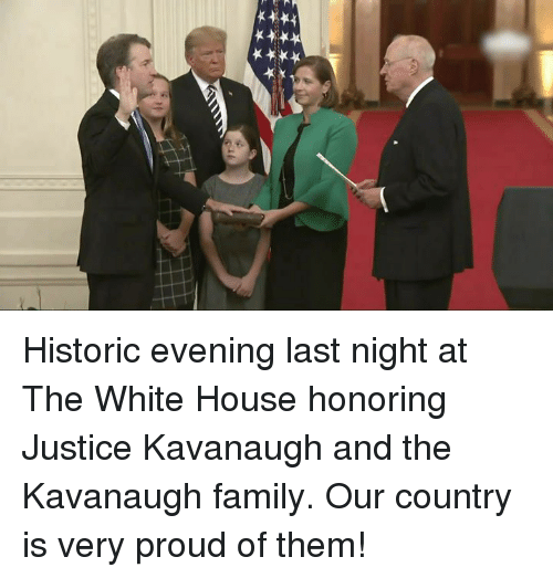 Family, White House, and House: Historic evening last night at The White House honoring Justice Kavanaugh and the Kavanaugh family. Our country is very proud of them!
