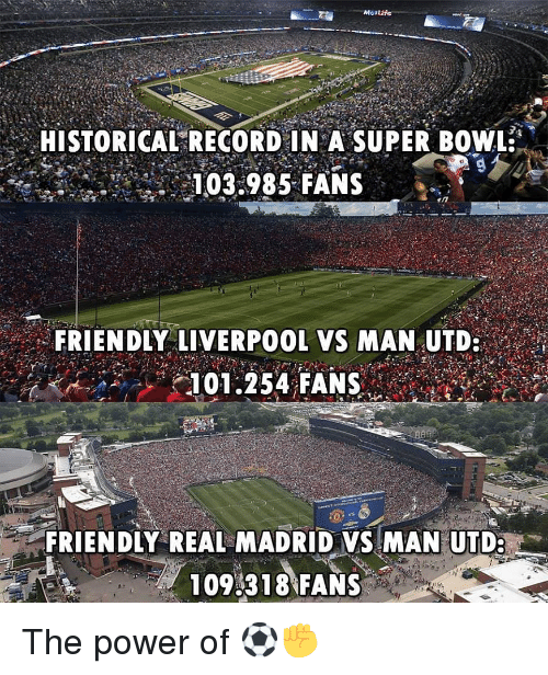 Memes, Real Madrid, and Super Bowl: HISTORICAL RECORD IN A SUPER BOWL  i 03:985-FANS  in  , FRIENDLY LIVERPOOL VS MAN UTD  101.254 FANS  ar  FRIENDLY REAL MADRID VS MAN UTD:  109 318 FANS The power of ⚽️✊