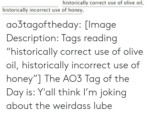 "tags: historically correct use of olive oil  historically incorrect use of honey, ao3tagoftheday:  [Image Description: Tags reading ""historically correct use of olive oil, historically incorrect use of honey""]  The AO3 Tag of the Day is: Y'all think I'm joking about the weirdass lube"