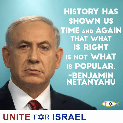 Israel: HISTORY HAS  SHOWN US  TIME AND AGAIN  THAT WHAT  IS RIGHT  IS NOT WHAT  s POPULAR.  BENJAMIN  NETANYAHU  UNITE FR ISRAEL
