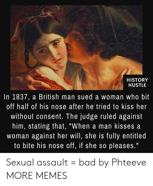 "Bad, Dank, and Memes: HISTORY  HUSTLE  In 1837, a British man sued a woman who bit  off half of his nose after he tried to kiss her  without consent. The judge ruled against  him, stating that, ""When a man kisses a  woman against her will, she is fully entitled  to bite his nose off, if she so pleases."" Sexual assault = bad by Phteeve MORE MEMES"