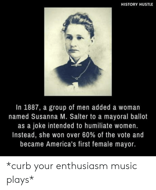 humiliate: HISTORY HUSTLE  In 1887, a group of men added a woman  named Susanna M. Salter to a mayoral ballot  as a joke intended to humiliate women.  Instead, she won over 60% of the vote and  became America's first female mayor. *curb your enthusiasm music plays*