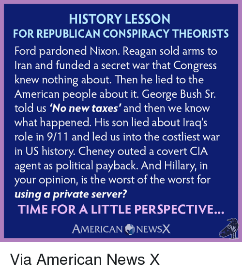 American News: HISTORY LESSON  FOR REPUBLICAN CONSPIRACY THEORISTS  Ford pardoned Nixon. Reagan sold arms to  Iran and funded a secret war that Congress  knew nothing about. Then he lied to the  American people about it. George Bush Sr.  told us 'No new taxes' and then we know  what happened. His son lied about lraq's  role in 9/11 and led us into the costliest war  in US history. Cheney outed a covert CIA  agent as political payback. And Hillary, in  your opinion, is the worst of the worst for  using a private server?  TIME FOR A LITTLE PERSPECTIVE.  AMERICAN NEWSX Via American News X