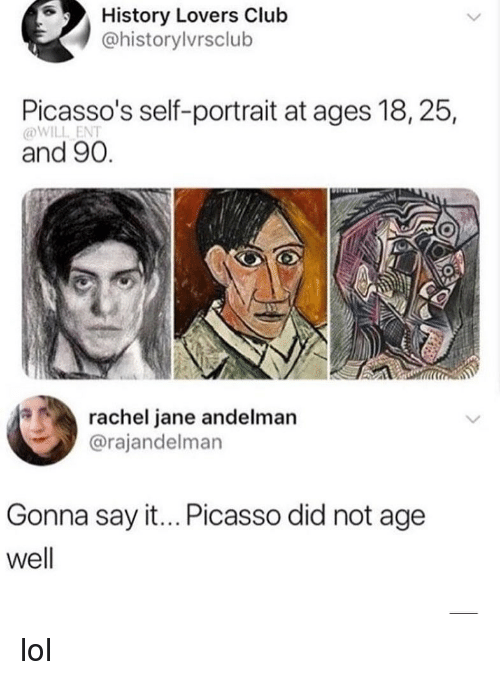 Club, Lol, and Memes: History Lovers Club  @historylvrsclub  Picasso's self-portrait at ages 18,25,  @WILL ENT  and 90.  rachel jane andelman  @rajandelman  Gonna say it... Picasso did not age  well lol