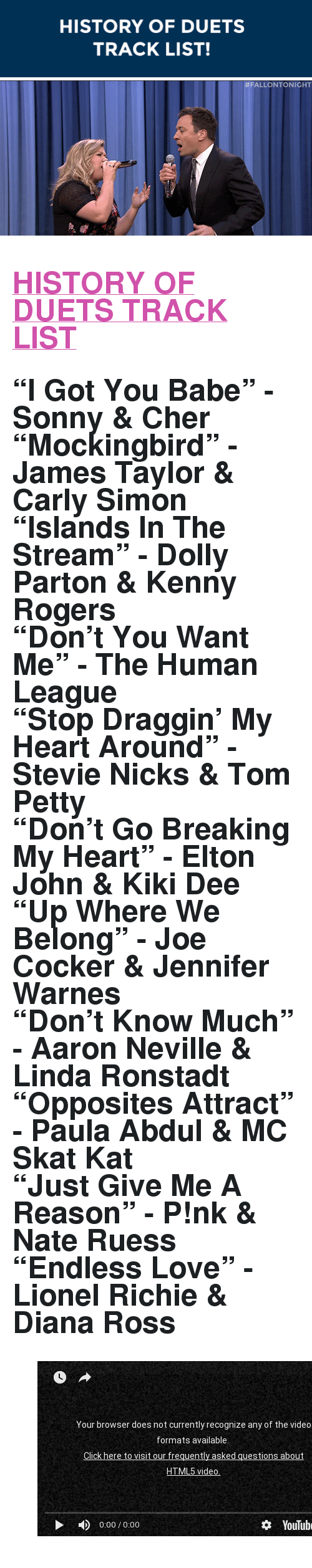 "tom petty: HISTORY OF DUETS  TRACK LIST!   <h2><b><a href=""https://www.youtube.com/watch?v=Df8MjNmNs-c&amp;list=UU8-Th83bH_thdKZDJCrn88g"" target=""_blank"">HISTORY OF DUETS TRACK LIST</a></b></h2><h2>&ldquo;I Got You Babe&rdquo; - Sonny &amp; Cher<br/>&ldquo;Mockingbird&rdquo; - James Taylor &amp; Carly Simon<br/>&ldquo;Islands In The Stream&rdquo; - Dolly Parton &amp; Kenny Rogers<br/>&ldquo;Don&rsquo;t You Want Me&rdquo; - The Human League<br/>&ldquo;Stop Draggin&rsquo; My Heart Around&rdquo; - Stevie Nicks &amp; Tom Petty<br/>&ldquo;Don&rsquo;t Go Breaking My Heart&rdquo; - Elton John &amp; Kiki Dee<br/>&ldquo;Up Where We Belong&rdquo; - Joe Cocker &amp; Jennifer Warnes<br/>&ldquo;Don&rsquo;t Know Much&rdquo; - Aaron Neville &amp; Linda Ronstadt<br/>&ldquo;Opposites Attract&rdquo; - Paula Abdul &amp; MC Skat Kat<br/>&ldquo;Just Give Me A Reason&rdquo; - P!nk &amp; Nate Ruess<br/>&ldquo;Endless Love&rdquo; - Lionel Richie &amp; Diana Ross</h2><figure class=""tmblr-embed"" data-provider=""youtube"" data-orig-width=""540"" data-orig-height=""304"" data-url=""https%3A%2F%2Fwww.youtube.com%2Fwatch%3Fv%3DDf8MjNmNs-c%26list%3DUU8-Th83bH_thdKZDJCrn88g""><iframe width=""500"" height=""281"" id=""youtube_iframe"" src=""https://www.youtube.com/embed/Df8MjNmNs-c?feature=oembed&amp;enablejsapi=1&amp;origin=https://safe.txmblr.com&amp;wmode=opaque"" frameborder=""0"" allowfullscreen=""""></iframe></figure>"