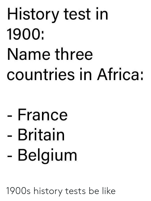 Belgium: History test in  1900:  Name three  countries in Africa:  France  Britain  Belgium 1900s history tests be like