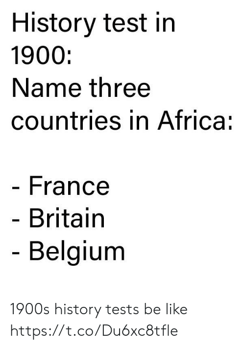 Belgium: History test in  1900:  Name three  countries in Africa:  France  Britain  Belgium 1900s history tests be like https://t.co/Du6xc8tfle
