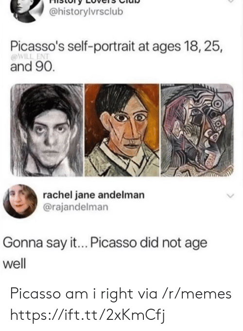 Memes, Say It, and Picasso: @historylvrsclub  Picasso's self-portrait at ages 18, 25,  @WILL ENT  and 90.  rachel jane andelman  @rajandelman  Gonna say it... Picasso did not age  well Picasso am i right via /r/memes https://ift.tt/2xKmCfj