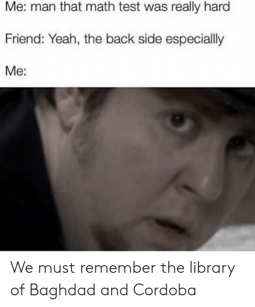 The Middle: HistoryMeme  Alexandria  Library  All Islamic libraries  in the Middle Ages  All Islamic libraries  in the Middle Ages We must remember the library of Baghdad and Cordoba