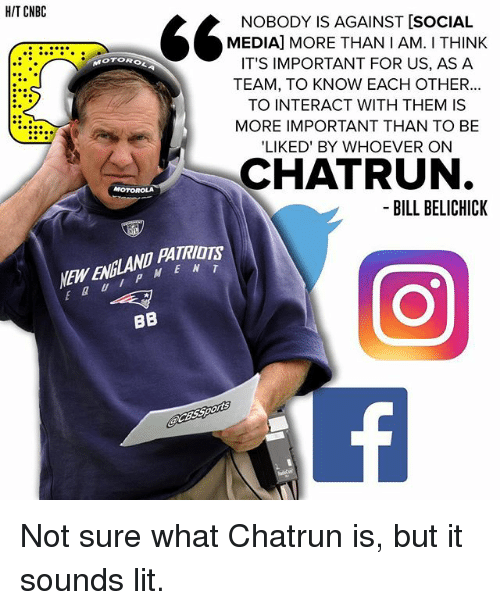 Bill Belichick, Lit, and Memes: HIT CNBC  NOBODY IS AGAINST [SOCIAL  MEDIA] MORE THAN I AM. THINK  OTOROL  IT'S IMPORTANT FOR US, AS A  TEAM, TO KNOW EACH OTHER...  TO INTERACT WITH THEM IS  MORE IMPORTANT THAN TO BE  LIKED' BY WHOEVER ON  CHATRUN.  BILL BELICHICK  M E N T  BB Not sure what Chatrun is, but it sounds lit.