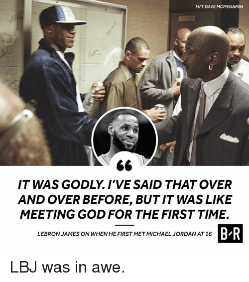 Godly: HIT DAVE MCMENAMIN  IT WAS GODLY. I'VE SAID THAT OVER  AND OVER BEFORE, BUT IT WAS LIKE  MEETING GOD FOR THE FIRST TIME.  B R  LEBRON JAMES ON WHEN HE FIRST METMICHAEL JORDAN AT 16 LBJ was in awe.