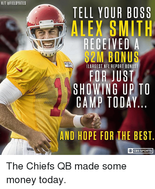 Memes, Money, and Nfl: HIT FIELDYATES  TELL YOUR BOSS  ALEX SMITH  RECEIVEDA  2M BONUS  MOSA  (LARGEST NFL REPORT BONUS)  FOR JUST  SHOWING UPTO  CAMP TODAY  AND HOPE FOR THE BEST  CBS SPORTS The Chiefs QB made some money today.