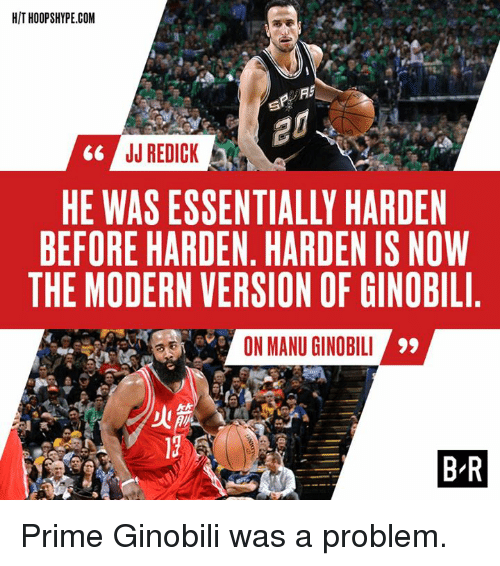 priming: HIT HOOPSHYPE.COM  JJ REDICK  HE WAS ESSENTIALLY HARDEN  BEFORE HARDEN, HARDEN IS NOW  THE MODERN VERSION OF GINOBIL  ON MANU GINOBIL  BR Prime Ginobili was a problem.