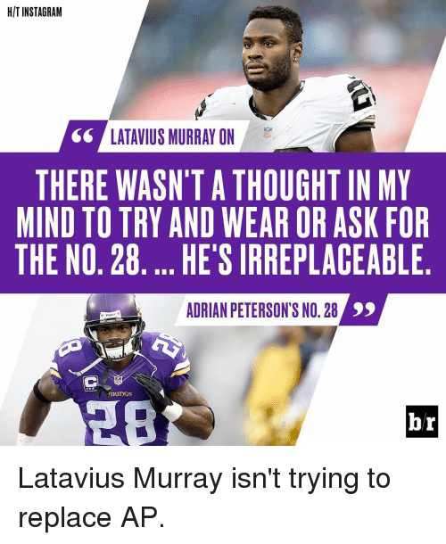 latavius murray: HIT INSTAGRAM  SS LATAVIUS MURRAY ON  THERE WASN'T A THOUGHTIN MY  MIND TO TRY AND WEAR OR ASK FOR  THE NO. 28. ..HE'S IRREPLACEABLE  ADRIAN PETERSON NO.28  br Latavius Murray isn't trying to replace AP.