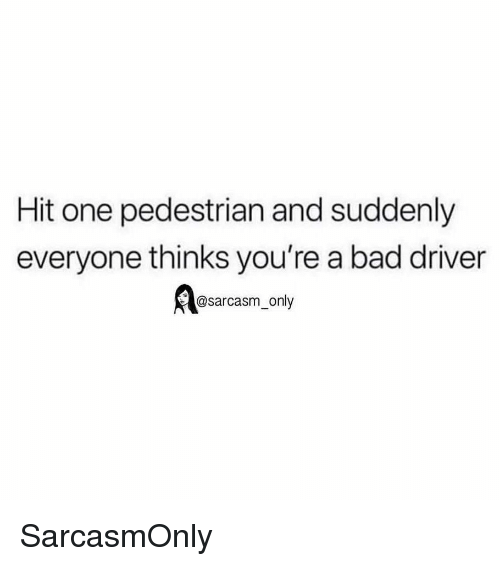 Sarcasm Only: Hit one pedestrian and suddenly  everyone thinks you're a bad driver  @sarcasm_only SarcasmOnly