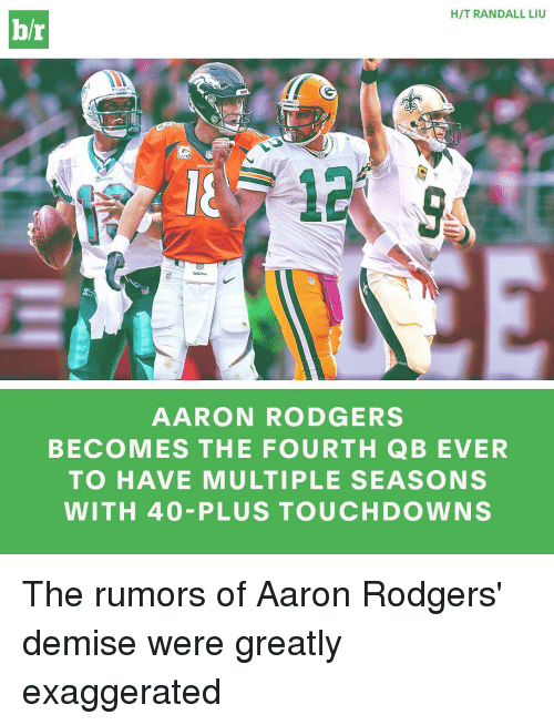 Rodgering: HIT RANDALL LIU  br  AARON RODGERS  BECOMES THE FOURTH QB EVER  TO HAVE MULTIPLE SEASONS  WITH 40 PLUS TOUCHDOWN S The rumors of Aaron Rodgers' demise were greatly exaggerated
