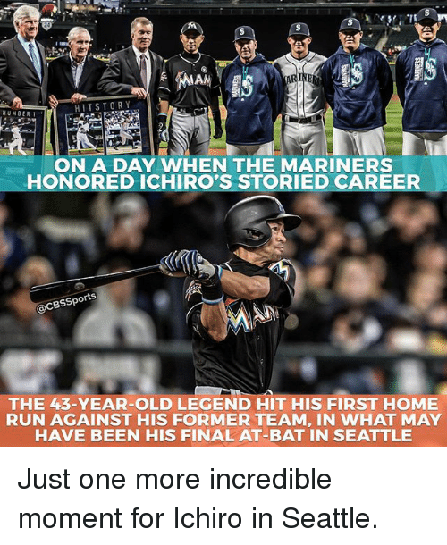 Memes, Run, and Cbssports: HIT STORY  NUMBER 1  ON A DAY WHEN THE MARINERS  HONORED ICHIRO'S STORIED CAREER  @CBSSports  THE 43-YEAR-OLD LEGEND HIT HIS FIRST HOME  RUN AGAINST HIS FORMER TEAM, IN WHAT MAY  HAVE BEEN HIS FINAL AT-BAT IN SEATTLE Just one more incredible moment for Ichiro in Seattle.