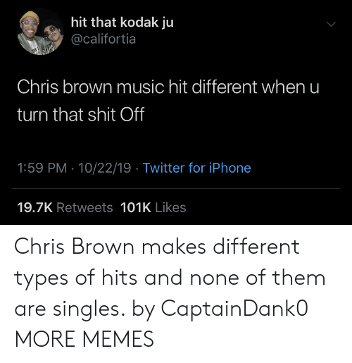 That Shit: hit that kodak ju  @califortia  Chris brown music hit different when u  turn that shit Off  1:59 PM 10/22/19 Twitter for iPhone  19.7K Retweets 101K Likes Chris Brown makes different types of hits and none of them are singles. by CaptainDank0 MORE MEMES
