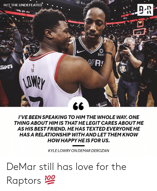 One Thing: HIT THE UNDEFEATED  .  Frost  AO  I'VE BEEN SPEAKING TO HIM THE WHOLE WAY. ONE  THING ABOUT HIM IS THAT HE LEGIT CARES ABOUT ME  AS HIS BEST FRIEND. HEHAS TEXTED EVERYONE HE  HAS A RELATIONSHIP WITH AND LET THEM KNOWW  HOW HAPPY HE IS FOR US.  KYLE LOWRY ON DEMAR DEROZAN DeMar still has love for the Raptors 💯