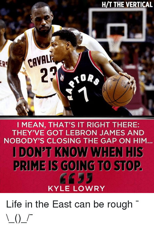Kyle Lowry, LeBron James, and Life: HIT THE VERTICAL  22  MORS  I MEAN, THAT'S IT RIGHT THERE:  THEY'VE GOT LEBRON JAMES AND  NOBODY'S CLOSING THE GAP ON HIM  I DONT KNOW WHEN HIS  RIME IS GOING TO STOP  KYLE LOWRY Life in the East can be rough ¯\_(ツ)_/¯