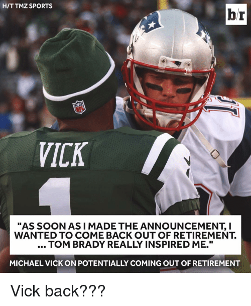 "tmz sports: HIT TMZ SPORTS  br  VICK  ""AS SOON AS I MADE THE ANNOUNCEMENT, I  WANTED TO COME BACK OUT OF RETIREMENT.  TOM BRADY REALLY INSPIRED ME.""  MICHAEL VICK ON POTENTIALLY COMING OUT OF RETIREMENT Vick back???"