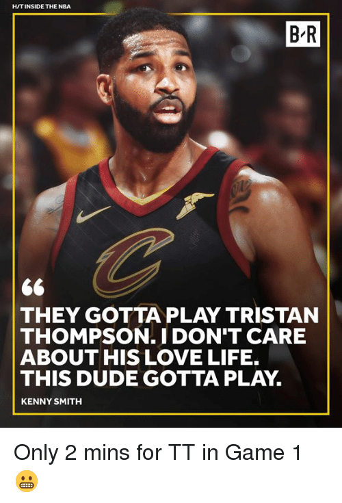 Dude, Life, and Love: HITINSIDE THE NBA  B-R  THEY GOTTA PLAY TRISTAN  THOMPSON.I DON'T CARE  ABOUT HIS LOVE LIFE.  THIS DUDE GOTTA PLAY.  KENNY SMITH Only 2 mins for TT in Game 1 😬