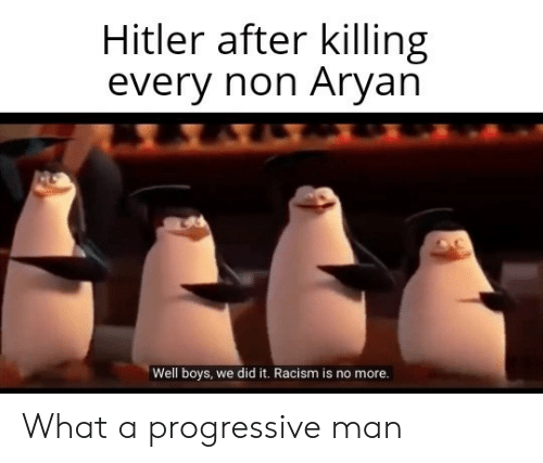 Racism, Progressive, and Hitler: Hitler after killing  every non Aryan  Well boys, we did it. Racism is no more. What a progressive man