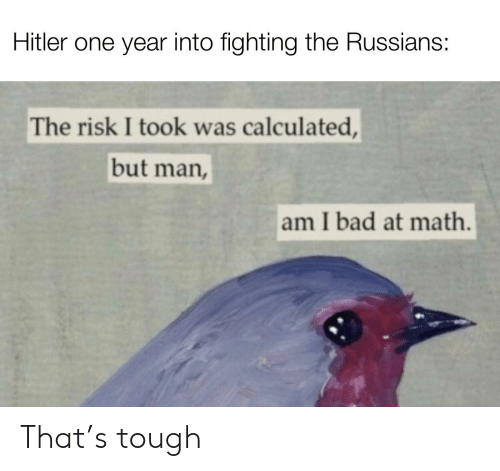 But Man Am I Bad At Math: Hitler one year into fighting the Russians:  The risk I took was calculated,  but man,  am I bad at math. That's tough