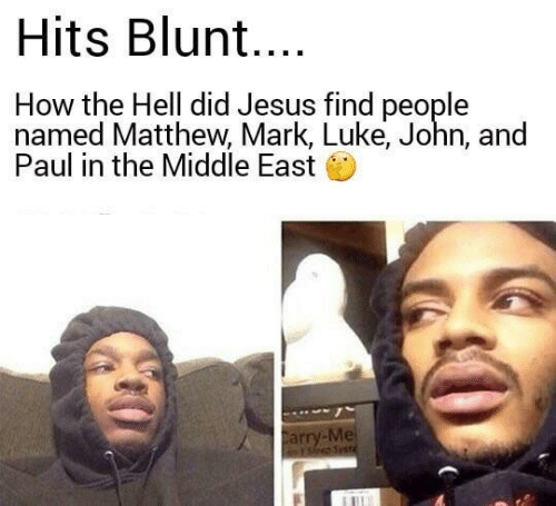 Jesus, The Middle, and Hell: Hits Blun....  How the Hell did Jesus find people  named Matthew, Mark, Luke, John, and  Paul in the Middle East  Carry-Me  Ys Syet