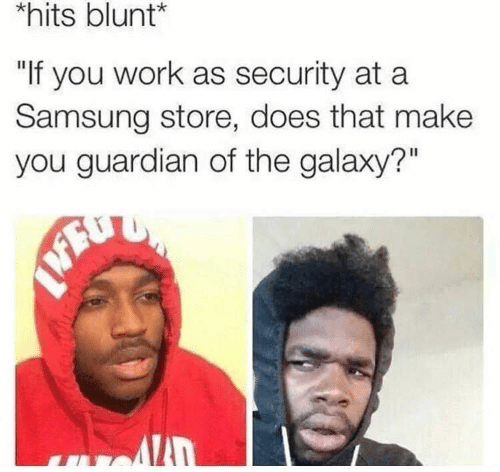 "Work, Guardian, and Samsung: hits blunt*  ""If you work as security at a  Samsung store, does that make  you guardian of the galaxy?"""