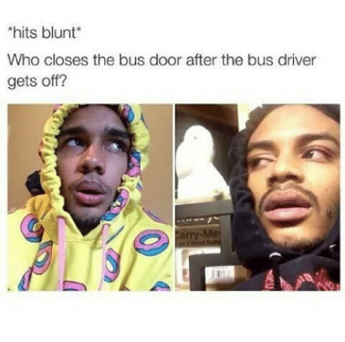 Bus Driver: hits blunt  Who closes the bus door after the bus driver  gets off?