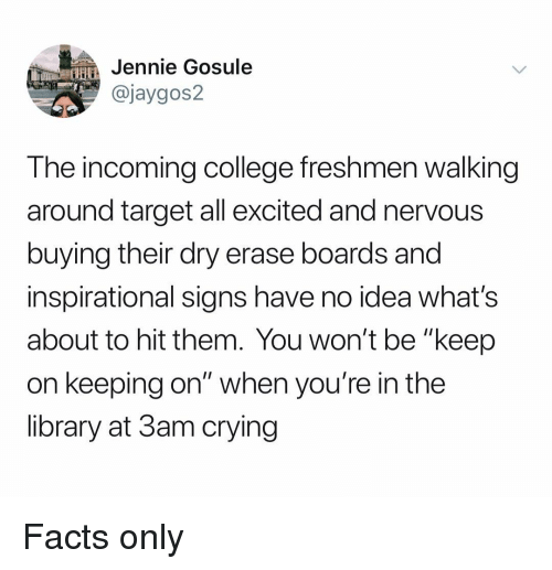 "Facts Only: HJennie Gosule  @jaygos2  The incoming college freshmen walking  around target all excited and nervous  buying their dry erase boards and  inspirational signs have no idea what's  about to hit them. You won't be ""keep  on keeping on"" when you're in the  library at 3am crying Facts only"