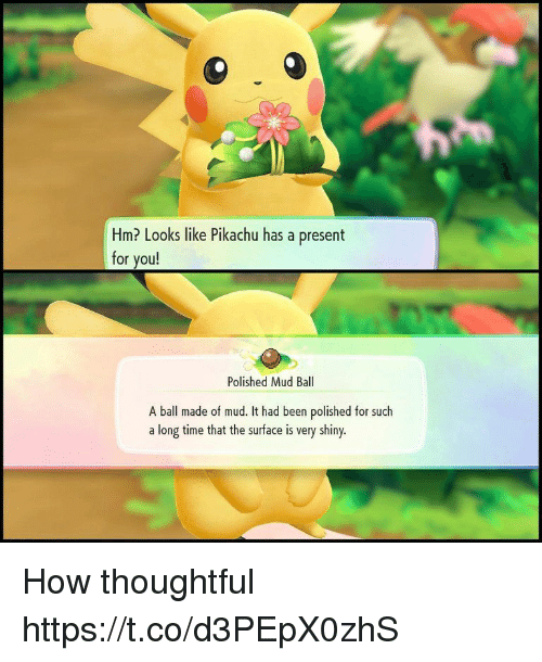 Pikachu, Time, and Been: Hm? Looks like Pikachu has a present  for you!  Polished Mud Ball  A ball made of mud. It had been polished for such  a long time that the surface is very shiny. How thoughtful https://t.co/d3PEpX0zhS